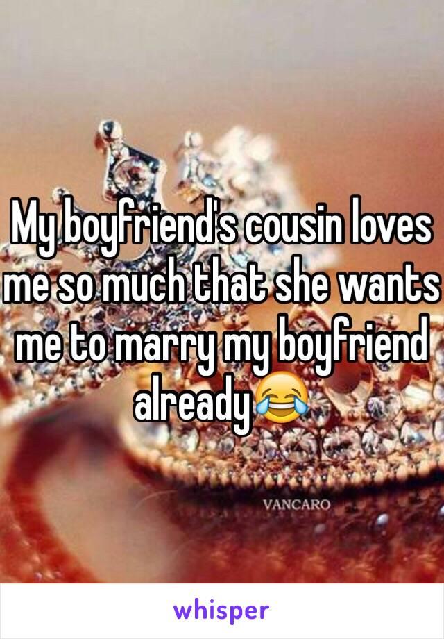 My boyfriend's cousin loves me so much that she wants me to marry my boyfriend already😂