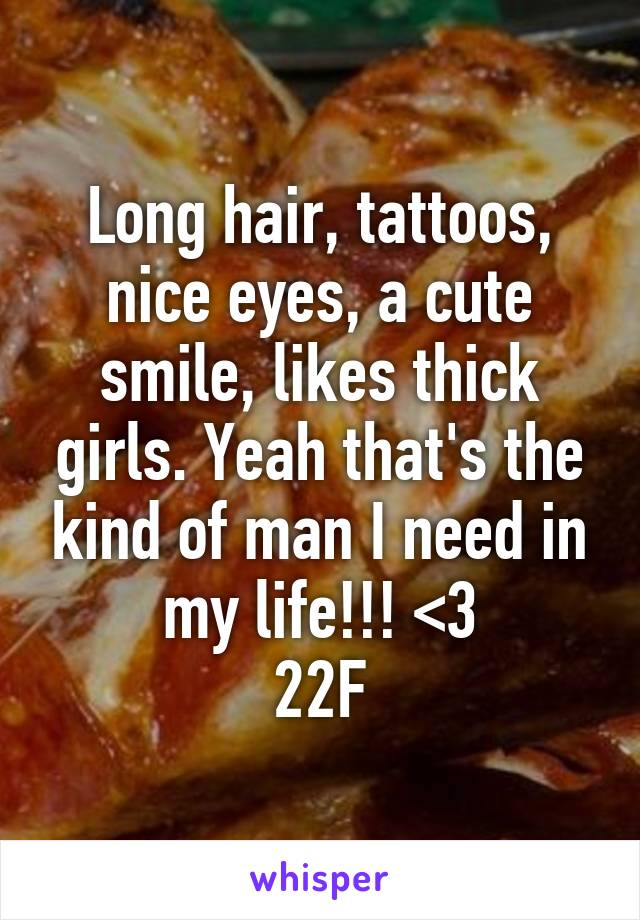Long hair, tattoos, nice eyes, a cute smile, likes thick girls. Yeah that's the kind of man I need in my life!!! <3 22F