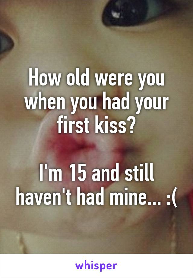 How old were you when you had your first kiss?  I'm 15 and still haven't had mine... :(