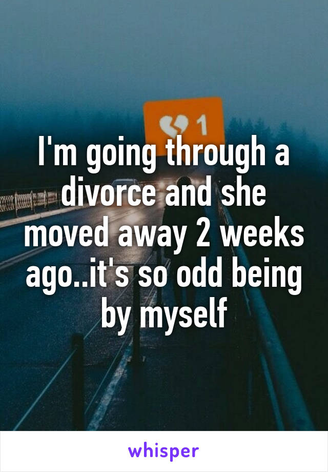 I'm going through a divorce and she moved away 2 weeks ago..it's so odd being by myself