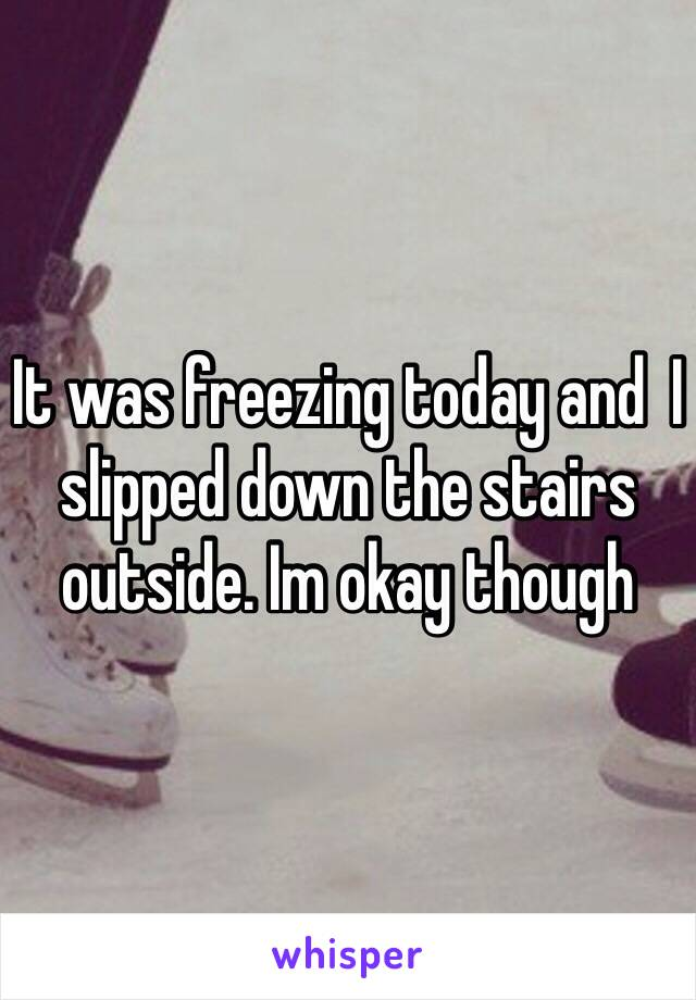 It was freezing today and  I slipped down the stairs outside. Im okay though