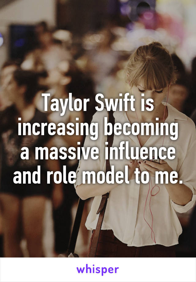 Taylor Swift is increasing becoming a massive influence and role model to me.