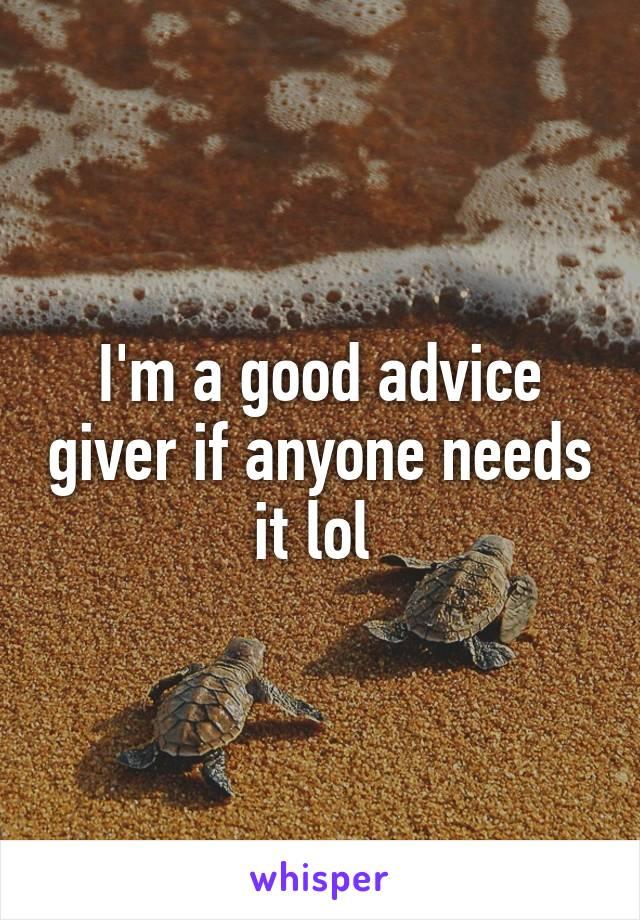 I'm a good advice giver if anyone needs it lol