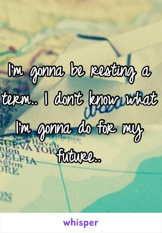 I'm gonna be resting a term.. I don't know what I'm gonna do for my future..