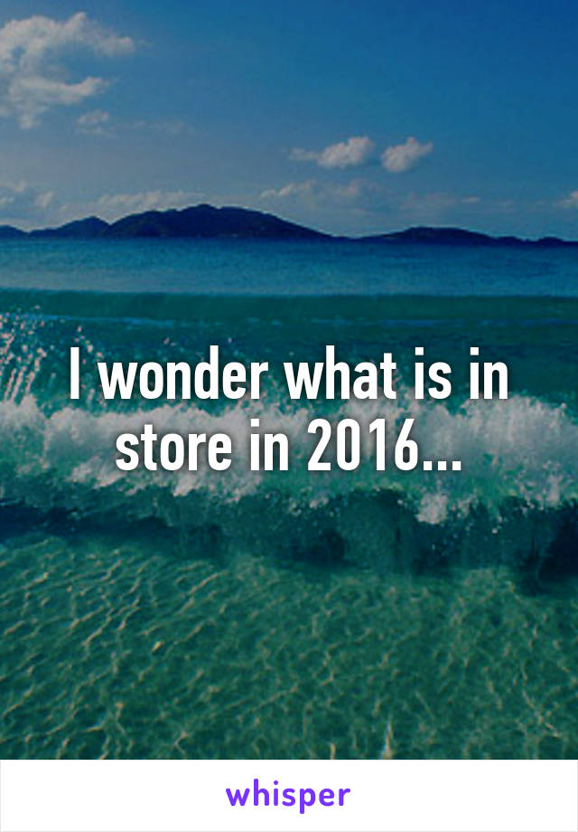 I wonder what is in store in 2016...