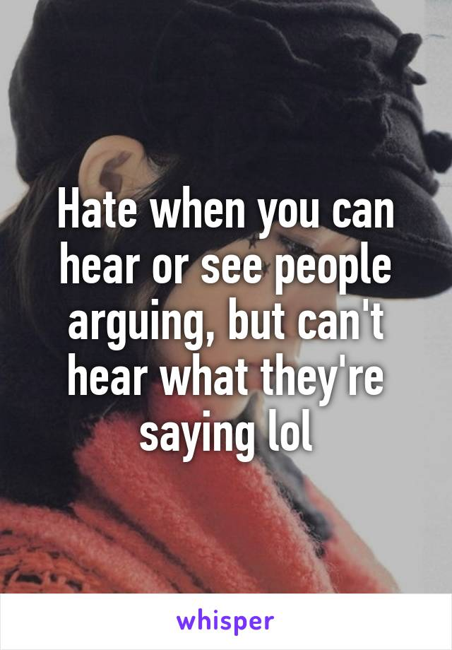 Hate when you can hear or see people arguing, but can't hear what they're saying lol
