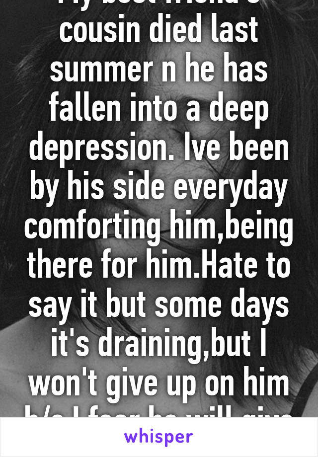 My best friend's cousin died last summer n he has fallen into a deep depression. Ive been by his side everyday comforting him,being there for him.Hate to say it but some days it's draining,but I won't give up on him b/c I fear he will give up