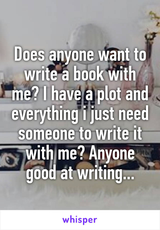 Does anyone want to write a book with me? I have a plot and everything i just need someone to write it with me? Anyone good at writing...