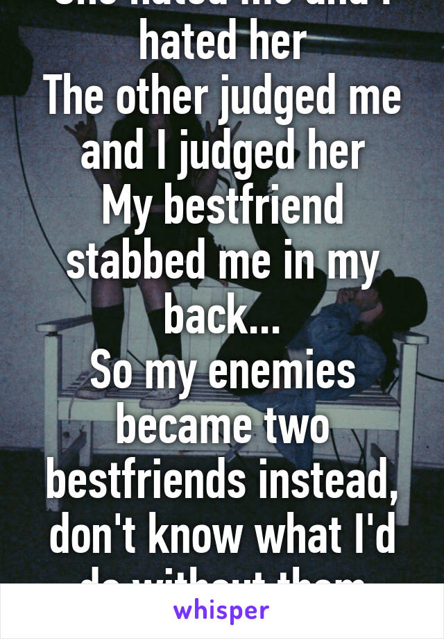 She hated me and I hated her The other judged me and I judged her My bestfriend stabbed me in my back... So my enemies became two bestfriends instead, don't know what I'd do without them Times change