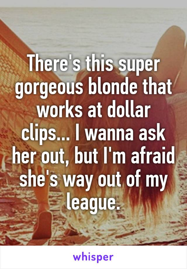 There's this super gorgeous blonde that works at dollar clips... I wanna ask her out, but I'm afraid she's way out of my league.