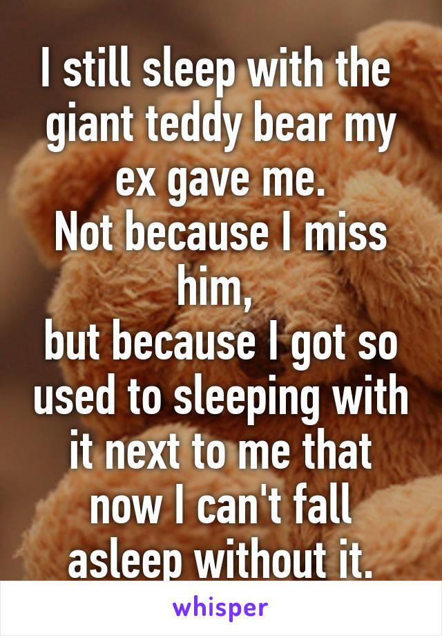 I still sleep with the giant teddy bear my ex gave me  Not