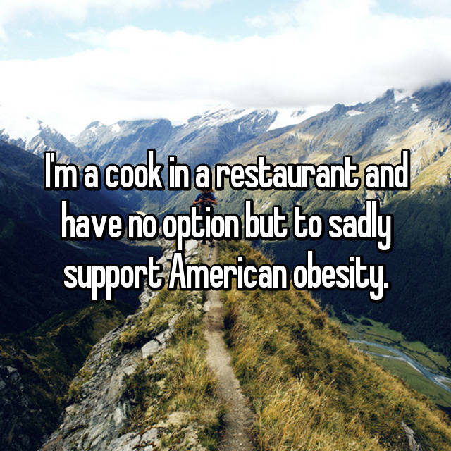 I'm a cook in a restaurant and have no option but to sadly support American obesity.