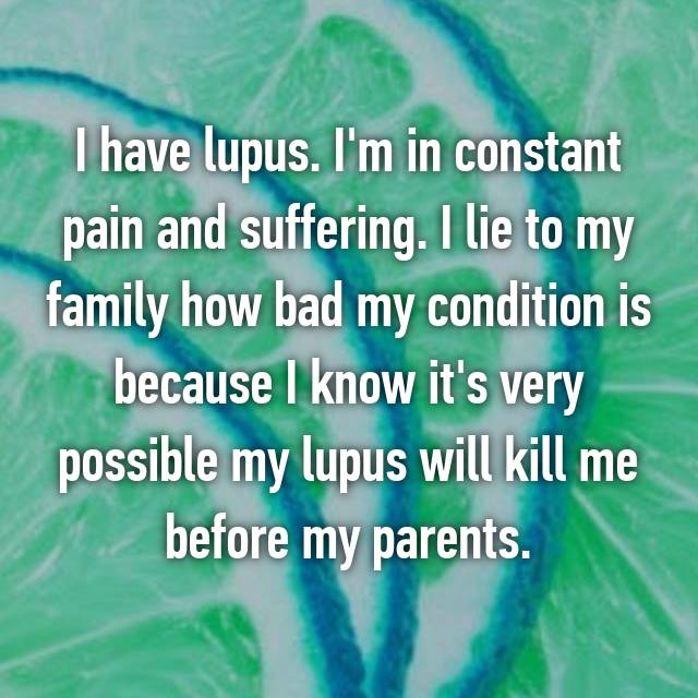I have lupus. I'm in constant pain and suffering. I lie to my family how bad my condition is because I know it's very possible my lupus will kill me before my parents.