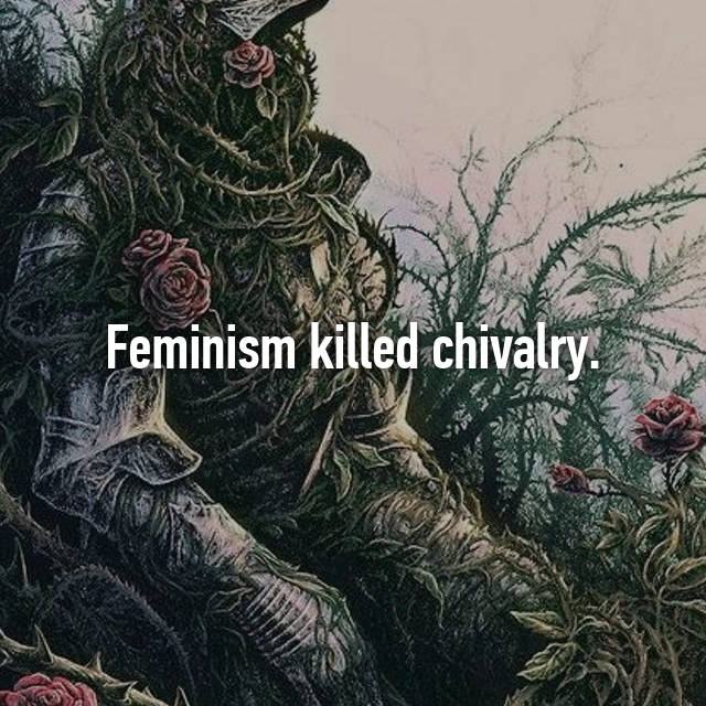 Feminism killed chivalry.