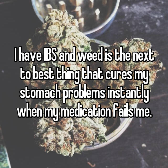 I have IBS and weed is the next to best thing that cures my stomach problems instantly when my medication fails me.
