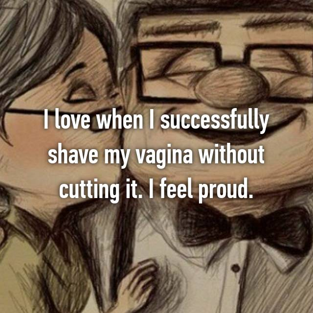 I love when I successfully shave my vagina without cutting it. I feel proud.