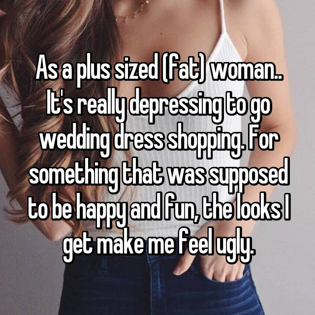 As a plus sized (fat) woman.. It's really depressing to go wedding dress shopping. For something that was supposed to be happy and fun, the looks I get make me feel ugly.