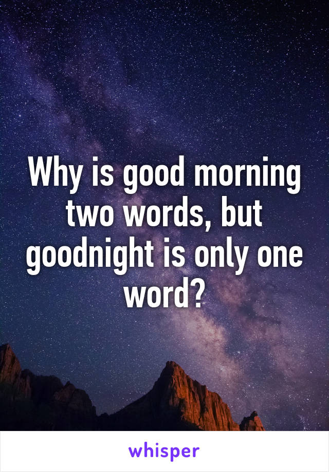 Why Is Good Morning Two Words But Goodnight Is Only One Word
