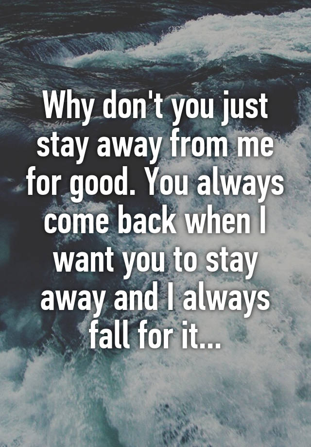 Why Don T You Just Stay Away From Me For Good You Always Come Back When I Want You To Stay Away And I Always Fall For It