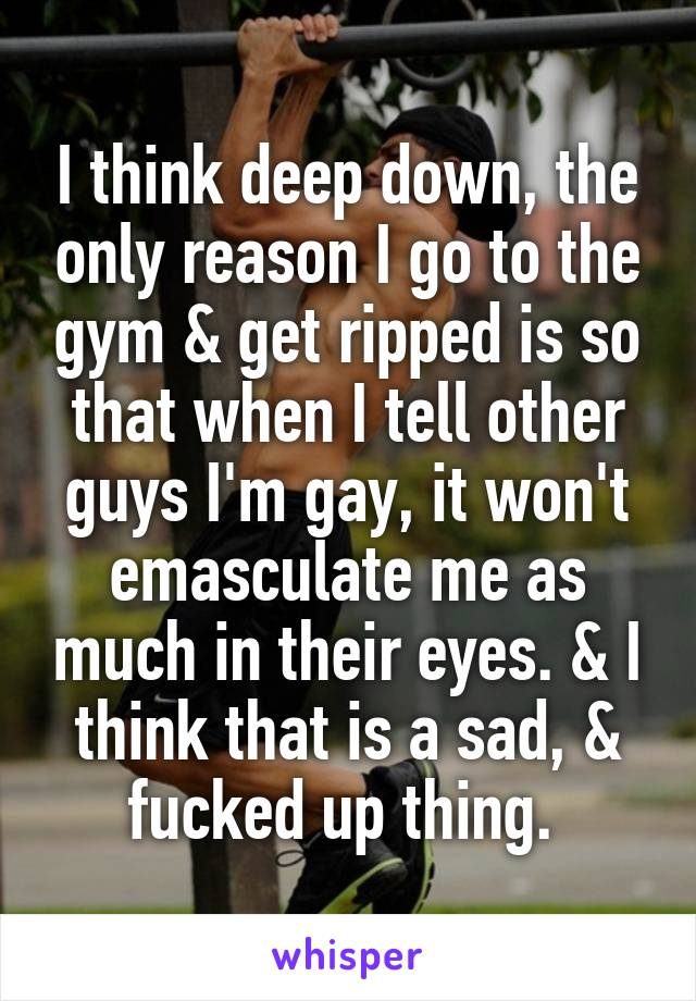 I think deep down, the only reason I go to the gym & get ripped is so that when I tell other guys I'm gay, it won't emasculate me as much in their eyes. & I think that is a sad, & fucked up thing.