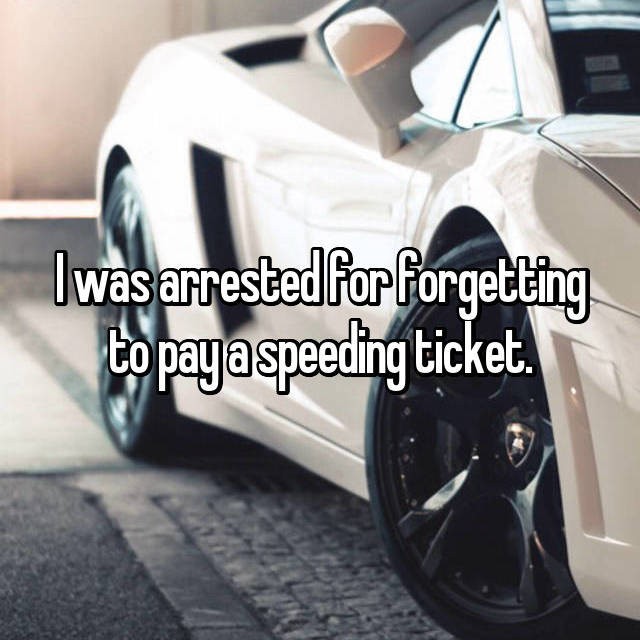 I was arrested for forgetting to pay a speeding ticket.