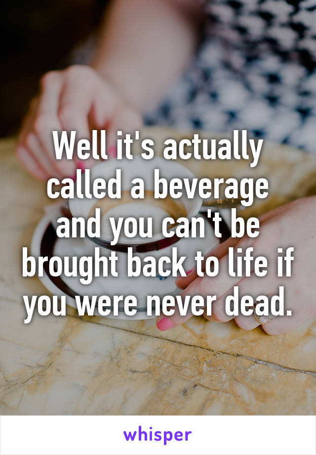 Well it's actually called a beverage and you can't be brought back to life if you were never dead.