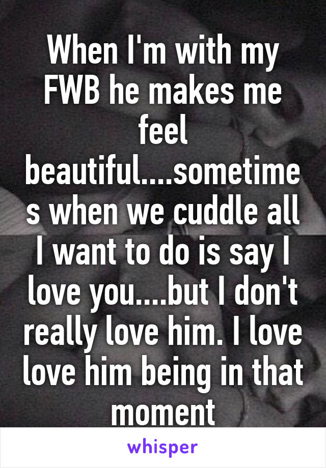 When I'm with my FWB he makes me feel beautiful    sometimes