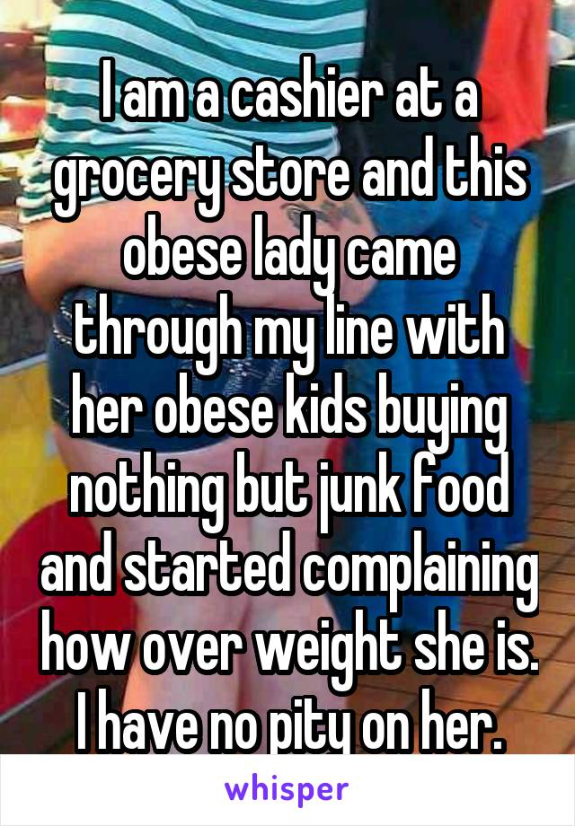 I am a cashier at a grocery store and this obese lady came through my line with her obese kids buying nothing but junk food and started complaining how over weight she is. I have no pity on her.