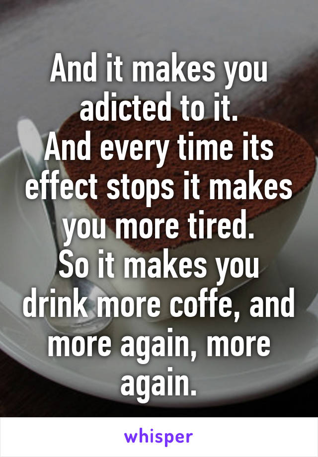 And it makes you adicted to it. And every time its effect stops it makes you more tired. So it makes you drink more coffe, and more again, more again.
