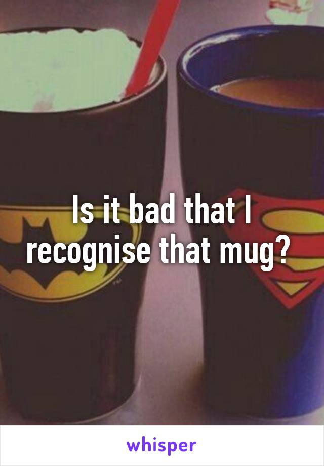Is it bad that I recognise that mug?