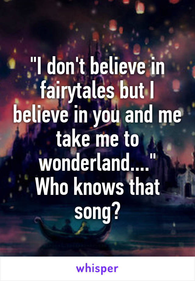 """I don't believe in fairytales but I believe in you and me take me to wonderland...."" Who knows that song?"