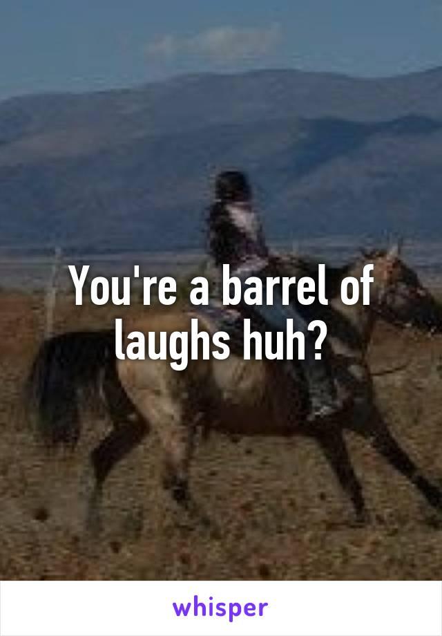 You're a barrel of laughs huh?