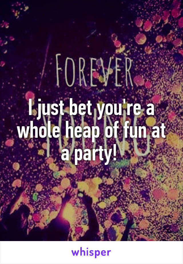 I just bet you're a whole heap of fun at a party!