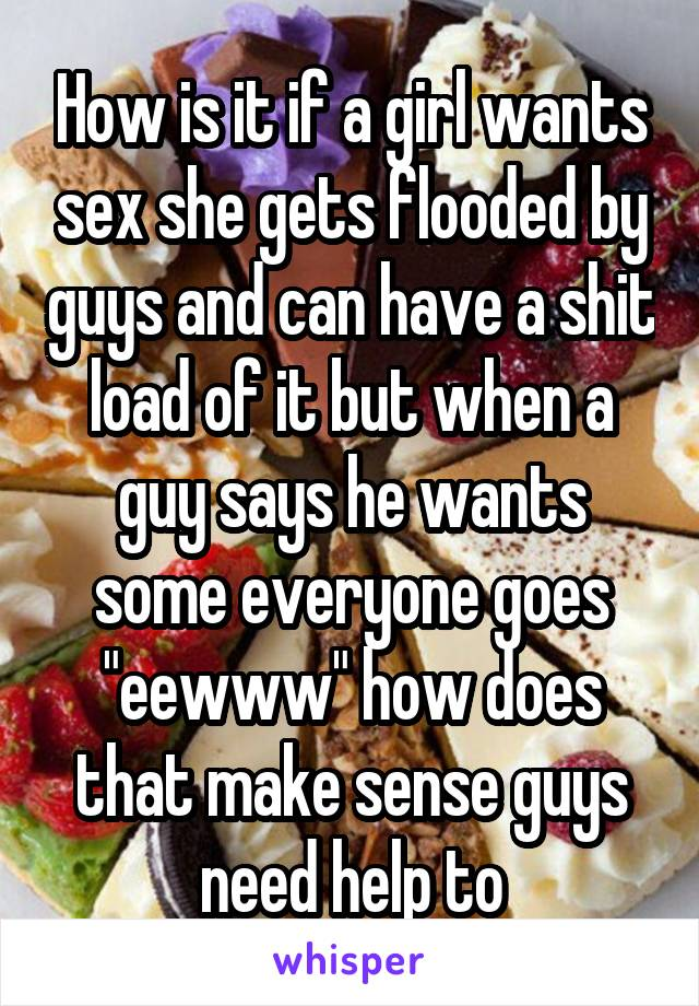 """How is it if a girl wants sex she gets flooded by guys and can have a shit load of it but when a guy says he wants some everyone goes """"eewww"""" how does that make sense guys need help to"""