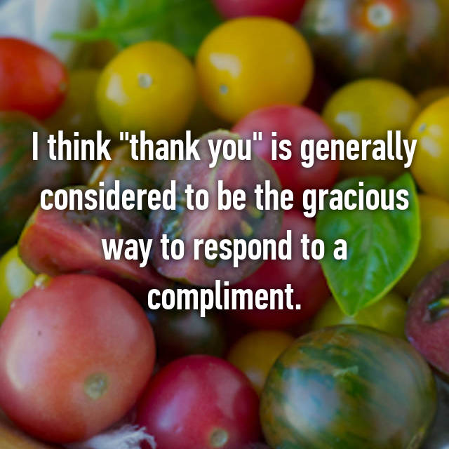 "I think ""thank you"" is generally considered to be the gracious way to respond to a compliment."
