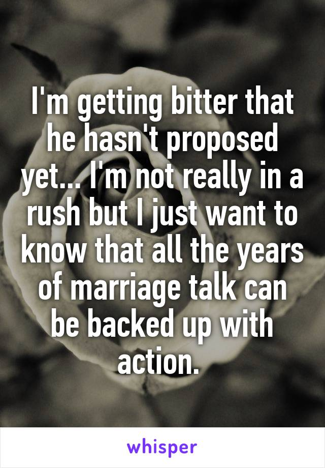 I'm getting bitter that he hasn't proposed yet... I'm not really in a rush but I just want to know that all the years of marriage talk can be backed up with action.