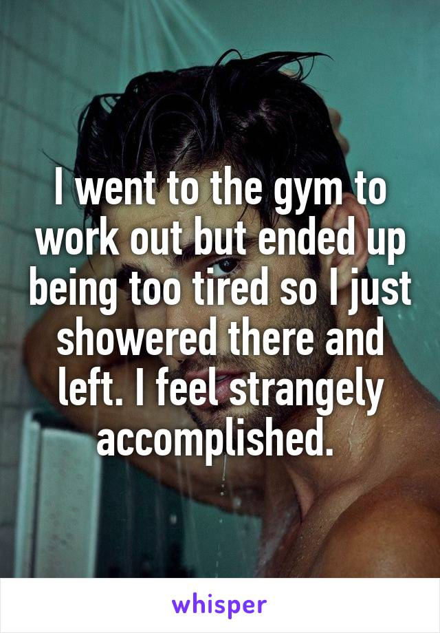 I went to the gym to work out but ended up being too tired so I just showered there and left. I feel strangely accomplished.