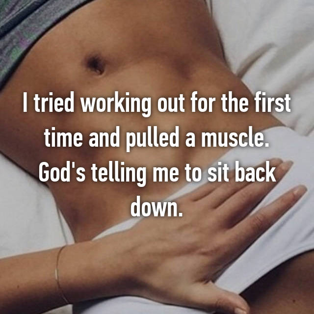 I tried working out for the first time and pulled a muscle. God's telling me to sit back down.
