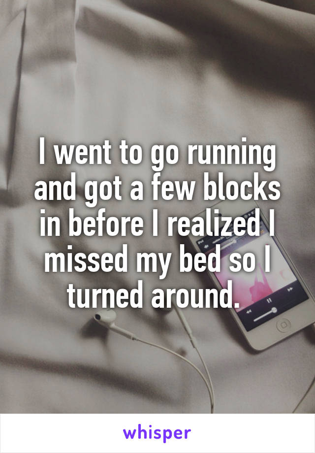 I went to go running and got a few blocks in before I realized I missed my bed so I turned around.