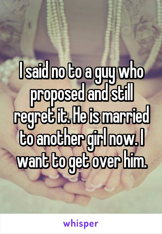I said no to a guy who proposed and still regret it. He is married to another girl now. I want to get over him.