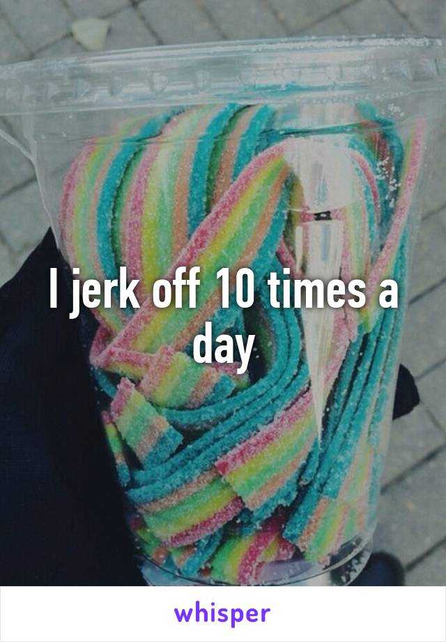 I jerk off every day
