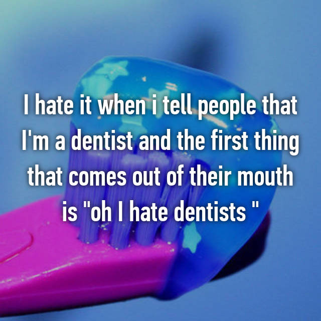 "I hate it when i tell people that I'm a dentist and the first thing that comes out of their mouth is ""oh I hate dentists """