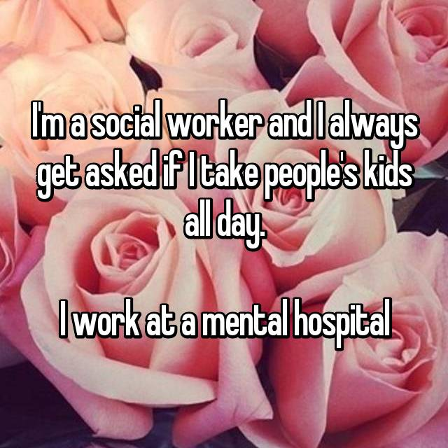 I'm a social worker and I always get asked if I take people's kids all day.  I work at a mental hospital