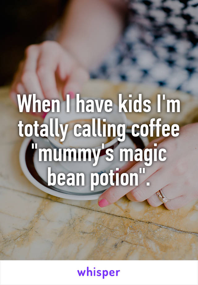 """When I have kids I'm totally calling coffee """"mummy's magic bean potion""""."""