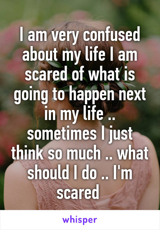 I Am Very Confused About My Life Scared Of What Is Going To Happen