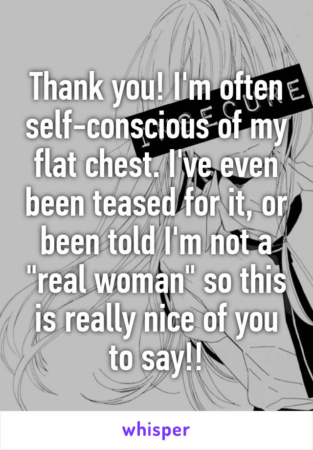 "Thank you! I'm often self-conscious of my flat chest. I've even been teased for it, or been told I'm not a ""real woman"" so this is really nice of you to say!!"