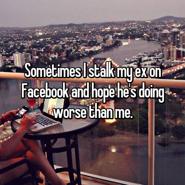 Sometimes I stalk my ex on Facebook and hope he's doing worse than me.