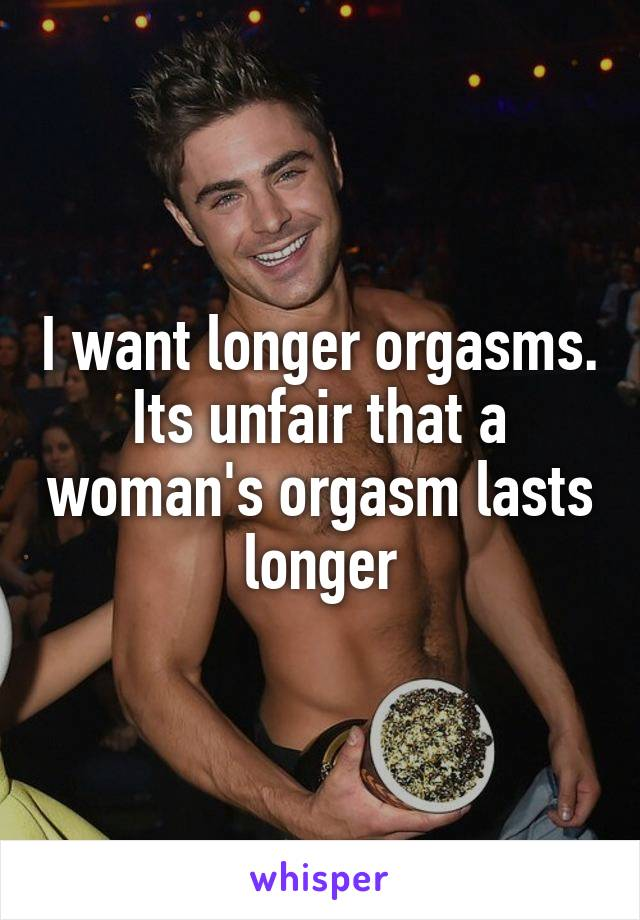 I want longer orgasms. Its unfair that a woman's orgasm lasts longer