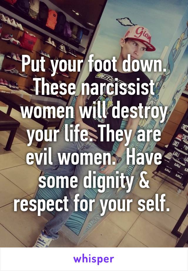 Put your foot down  These narcissist women will destroy your life