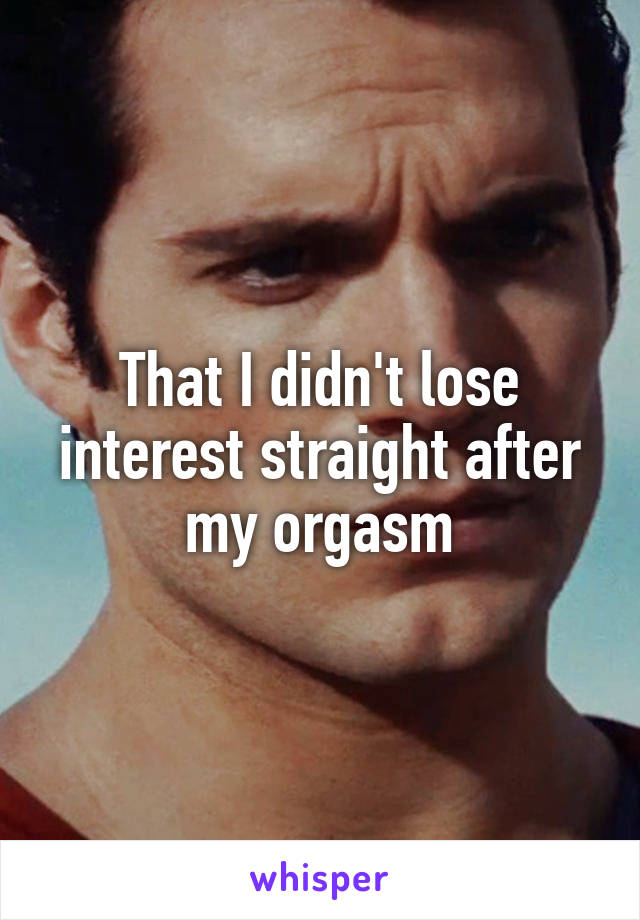That I didn't lose interest straight after my orgasm